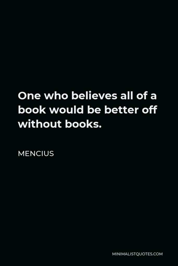 Mencius Quote - One who believes all of a book would be better off without books.