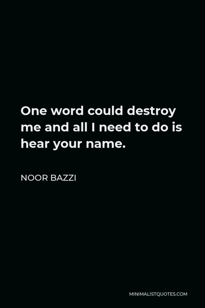 Noor Bazzi Quote - One word could destroy me and all I need to do is hear your name.