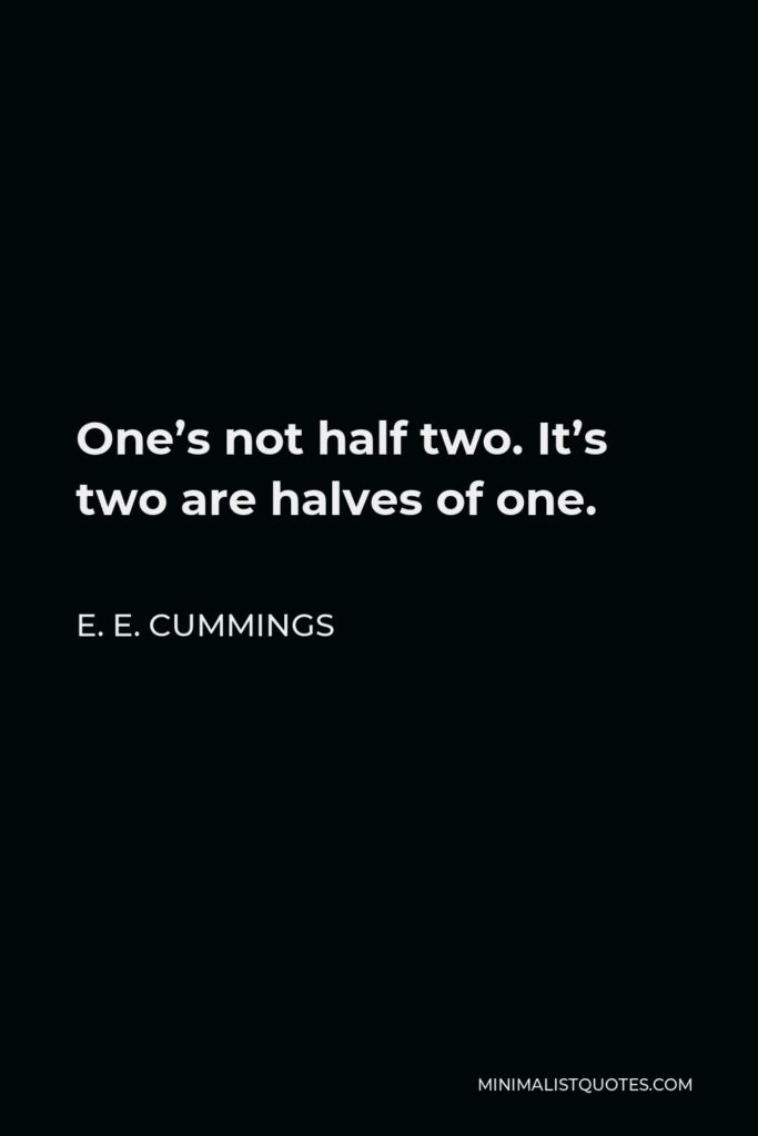 E. E. Cummings Quote - One's not half two. It's two are halves of one.
