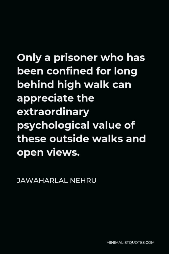 Jawaharlal Nehru Quote - Only a prisoner who has been confined for long behind high walk can appreciate the extraordinary psychological value of these outside walks and open views.