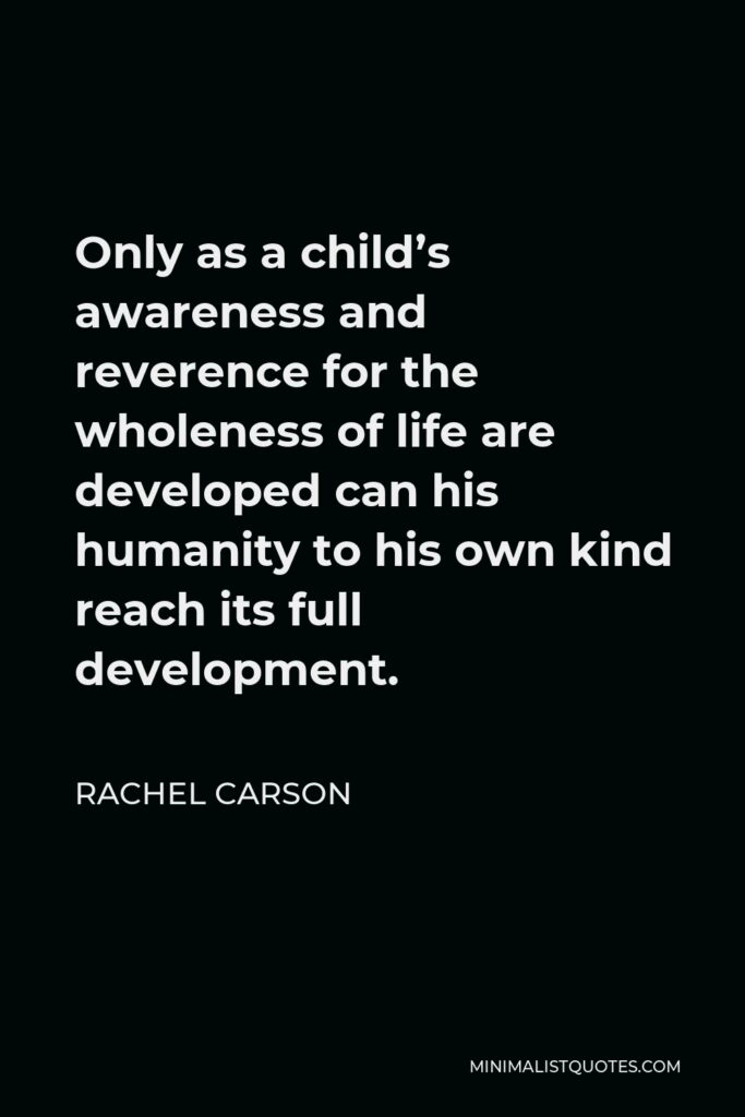 Rachel Carson Quote - Only as a child's awareness and reverence for the wholeness of life are developed can his humanity to his own kind reach its full development.