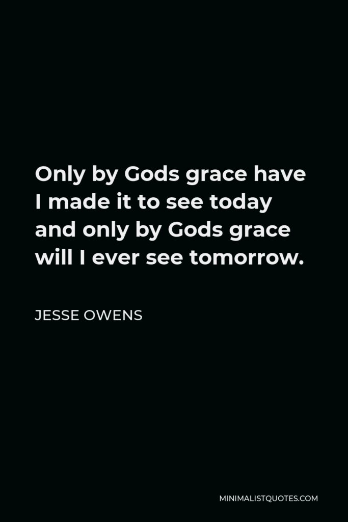 Jesse Owens Quote - Only by Gods grace have I made it to see today and only by Gods grace will I ever see tomorrow.
