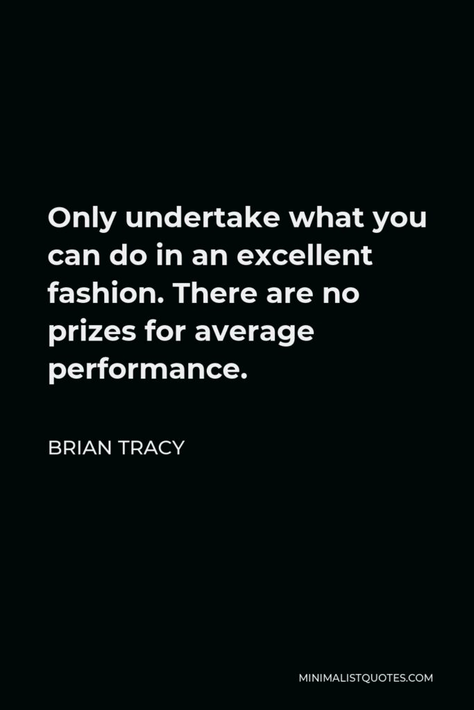Brian Tracy Quote - Only undertake what you can do in an excellent fashion. There are no prizes for average performance.