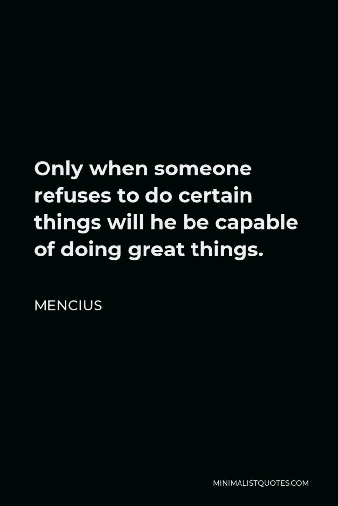 Mencius Quote - Only when someone refuses to do certain things will he be capable of doing great things.