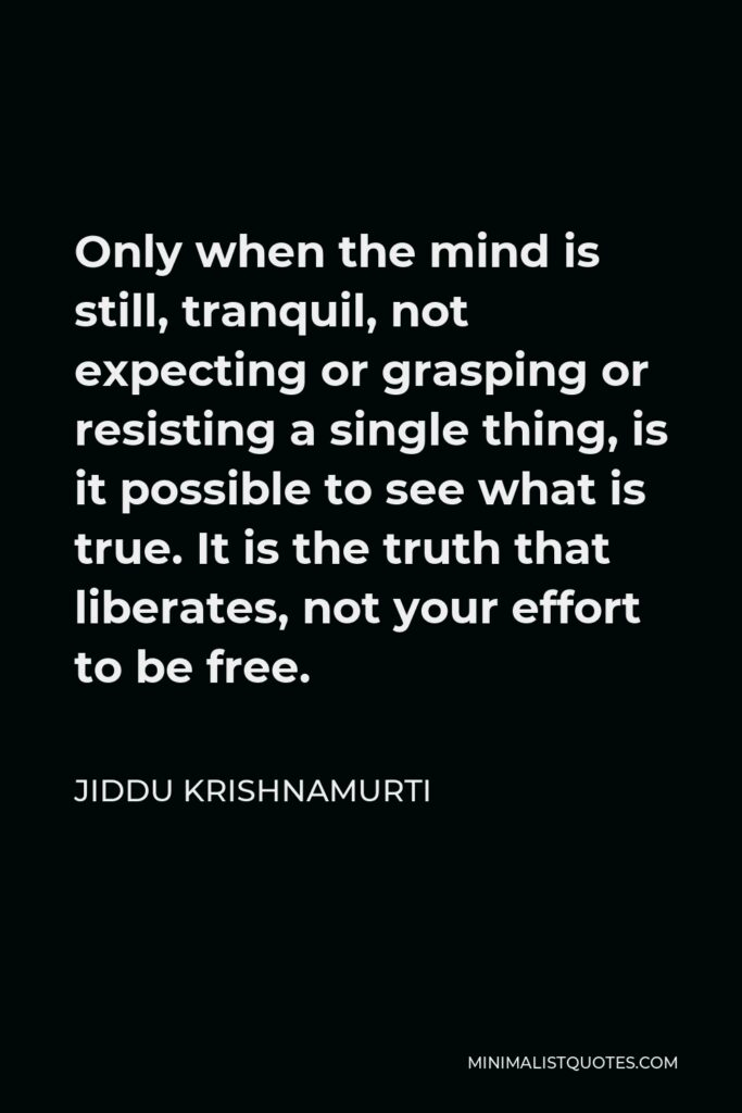 Jiddu Krishnamurti Quote - Only when the mind is still, tranquil, not expecting or grasping or resisting a single thing, is it possible to see what is true. It is the truth that liberates, not your effort to be free.