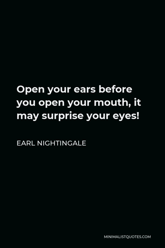 Earl Nightingale Quote - Open your ears before you open your mouth, it may surprise your eyes!