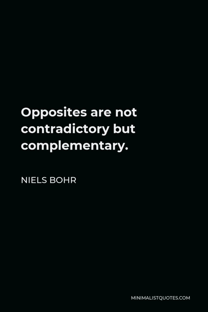 Niels Bohr Quote - Opposites are not contradictory but complementary.