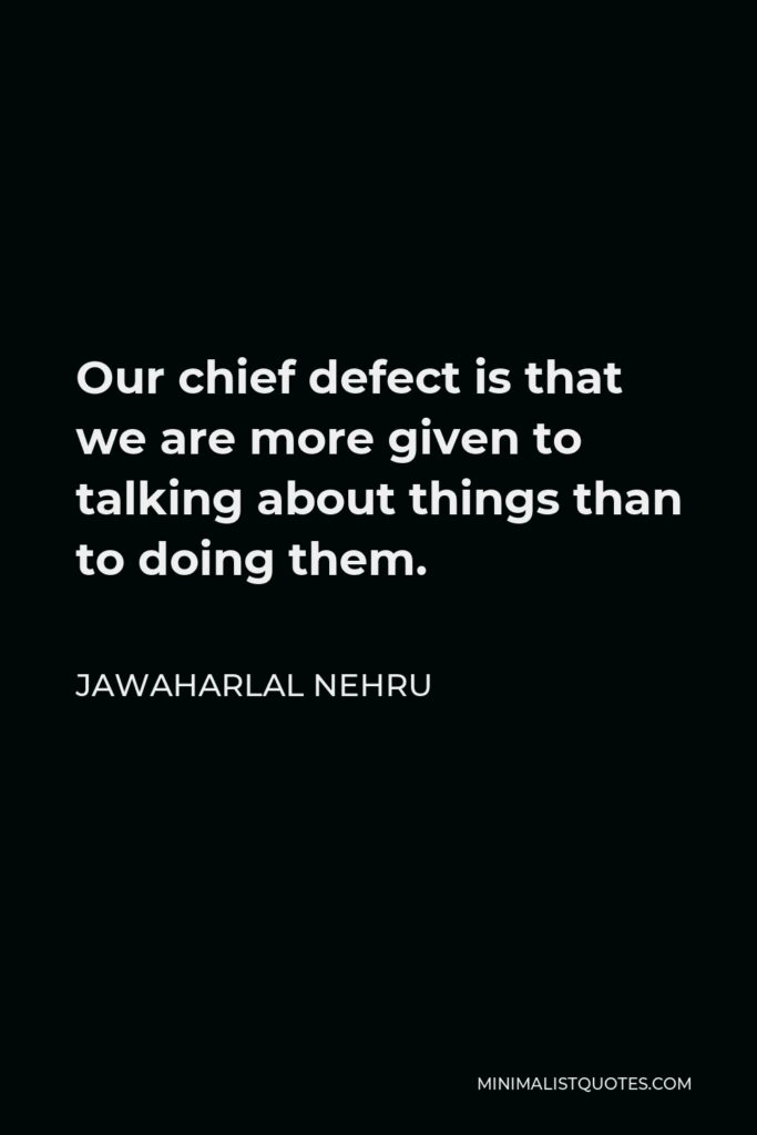 Jawaharlal Nehru Quote - Our chief defect is that we are more given to talking about things than to doing them.
