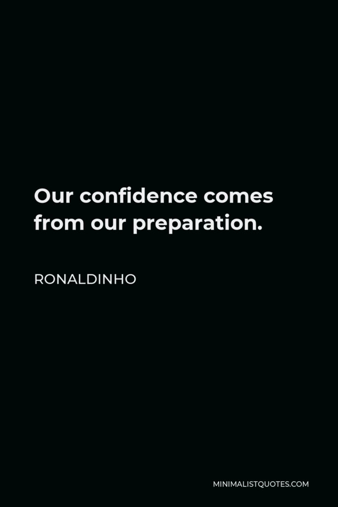 Ronaldinho Quote - Our confidence comes from our preparation.