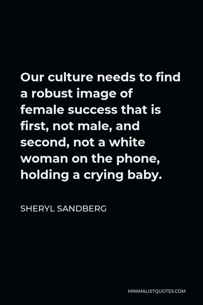 Sheryl Sandberg Quote - Our culture needs to find a robust image of female success that is first, not male, and second, not a white woman on the phone, holding a crying baby.