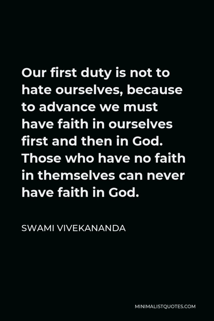 Swami Vivekananda Quote - Our first duty is not to hate ourselves, because to advance we must have faith in ourselves first and then in God. Those who have no faith in themselves can never have faith in God.