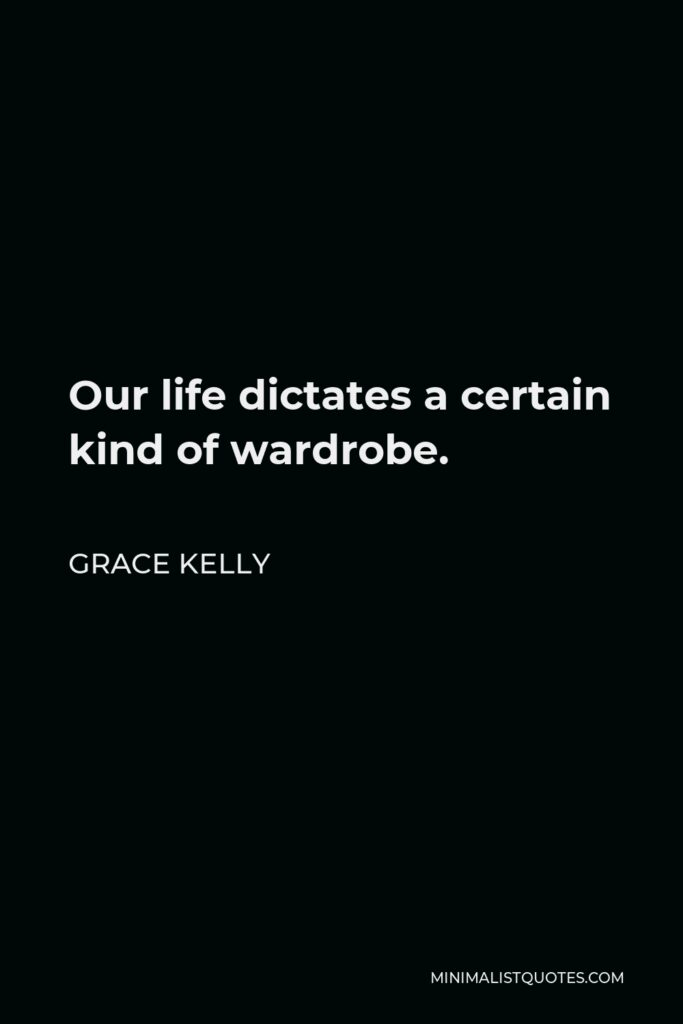 Grace Kelly Quote - Our life dictates a certain kind of wardrobe.