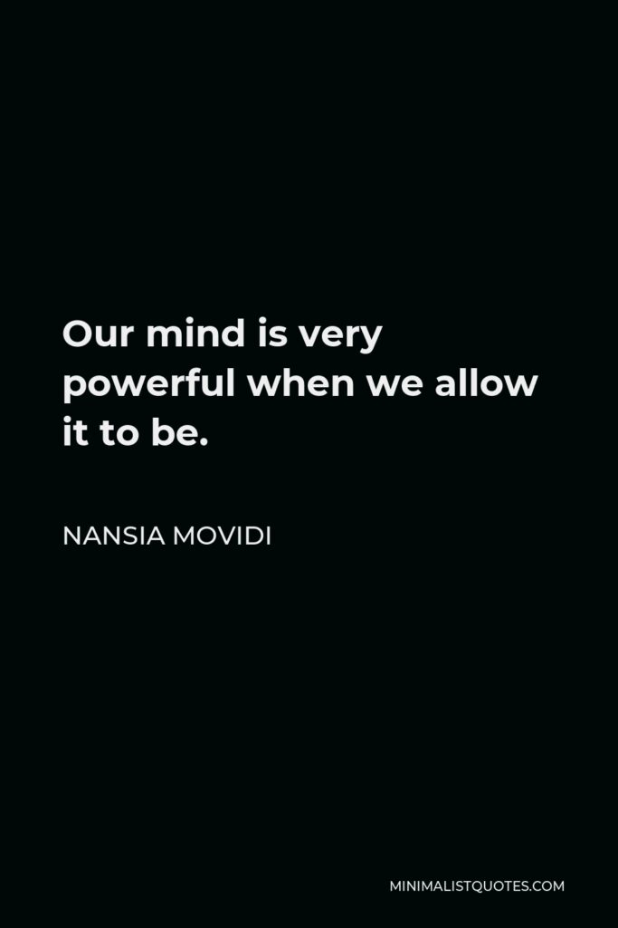 Nansia Movidi Quote - Our mind is very powerful when we allow it to be.