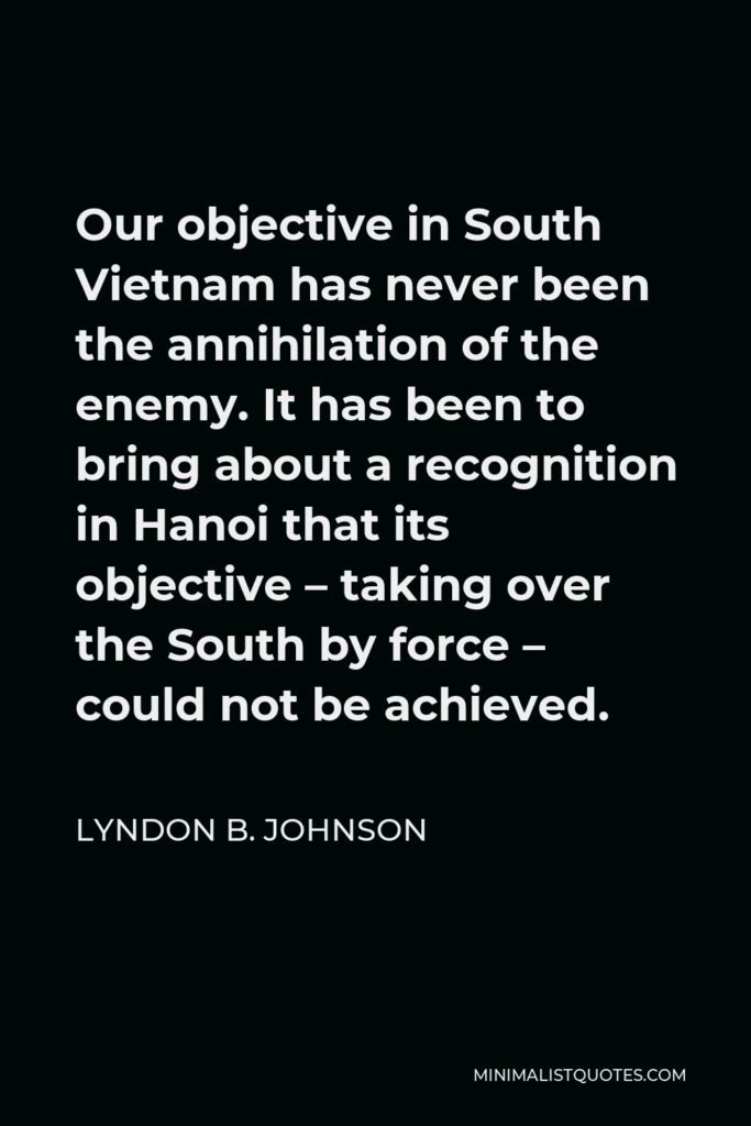 Lyndon B. Johnson Quote - Our objective in South Vietnam has never been the annihilation of the enemy. It has been to bring about a recognition in Hanoi that its objective – taking over the South by force – could not be achieved.