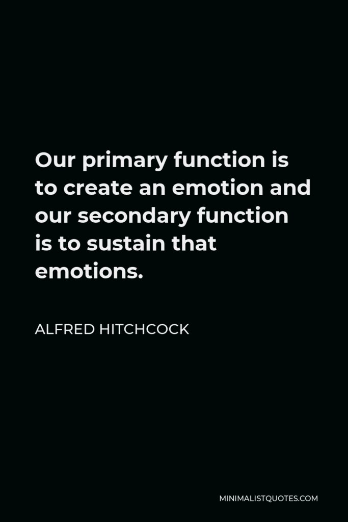 Alfred Hitchcock Quote - Our primary function is to create an emotion and our secondary function is to sustain that emotions.