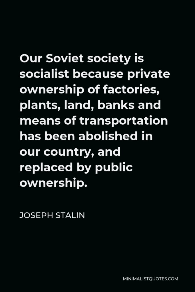 Joseph Stalin Quote - Our Soviet society is socialist because private ownership of factories, plants, land, banks and means of transportation has been abolished in our country, and replaced by public ownership.