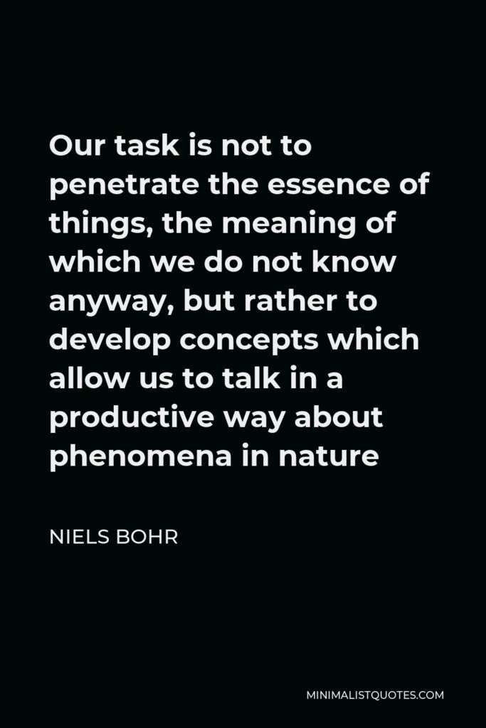 Niels Bohr Quote - Our task is not to penetrate the essence of things, the meaning of which we do not know anyway, but rather to develop concepts which allow us to talk in a productive way about phenomena in nature