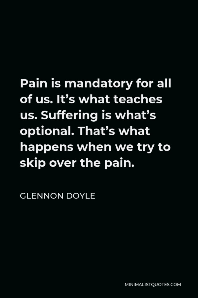 Glennon Doyle Quote - Pain is mandatory for all of us. It's what teaches us. Suffering is what's optional. That's what happens when we try to skip over the pain.