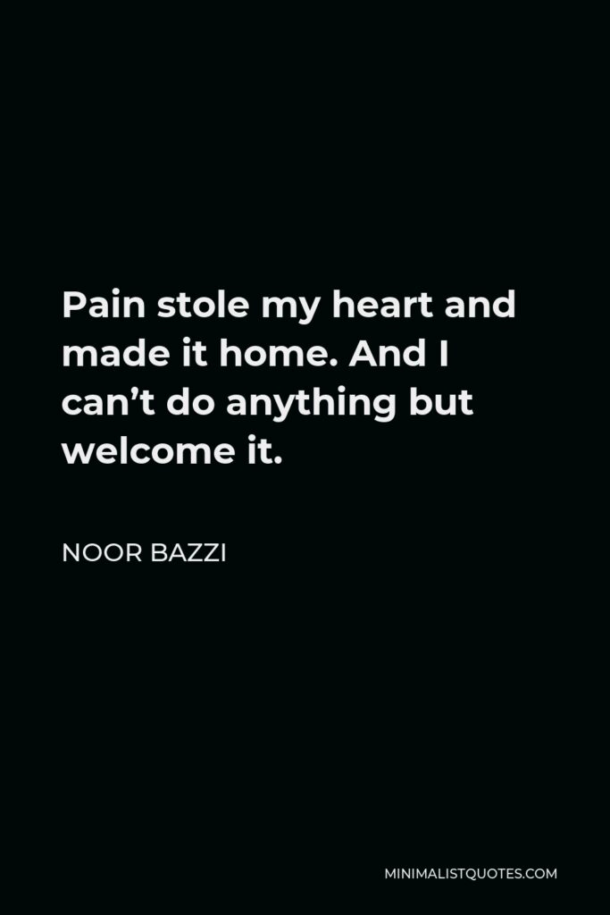 Noor Bazzi Quote - Pain stole my heart and made it home. And I can't do anything but welcome it.