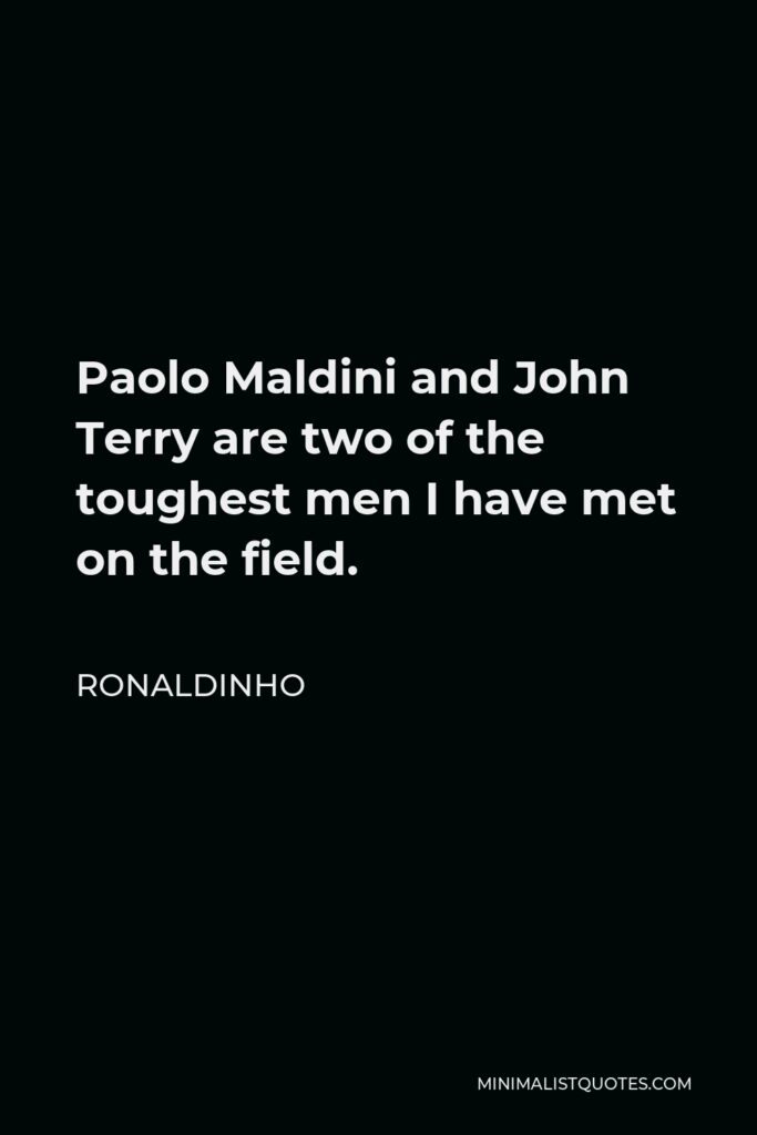 Ronaldinho Quote - Paolo Maldini and John Terry are two of the toughest men I have met on the field.