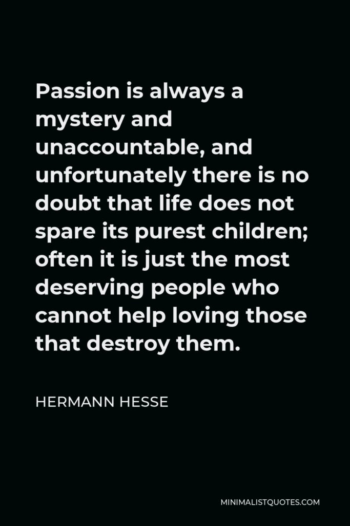 Hermann Hesse Quote - Passion is always a mystery and unaccountable, and unfortunately there is no doubt that life does not spare its purest children; often it is just the most deserving people who cannot help loving those that destroy them.