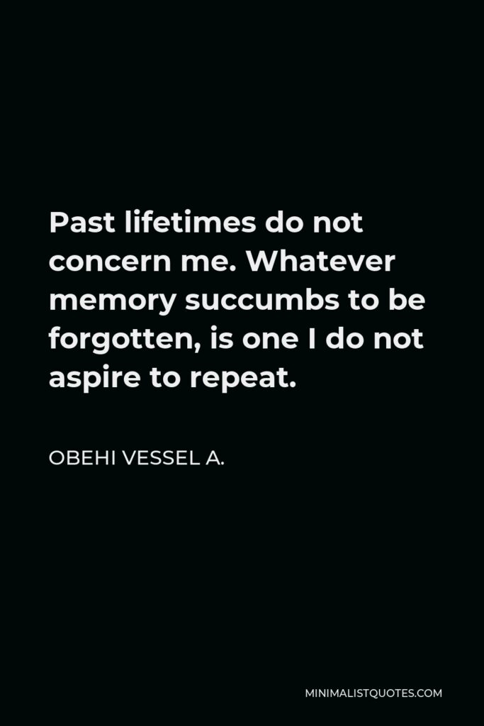Obehi Vessel A. Quote - Past lifetimes do not concern me. Whatever memory succumbs to be forgotten, is one I do not aspire to repeat.