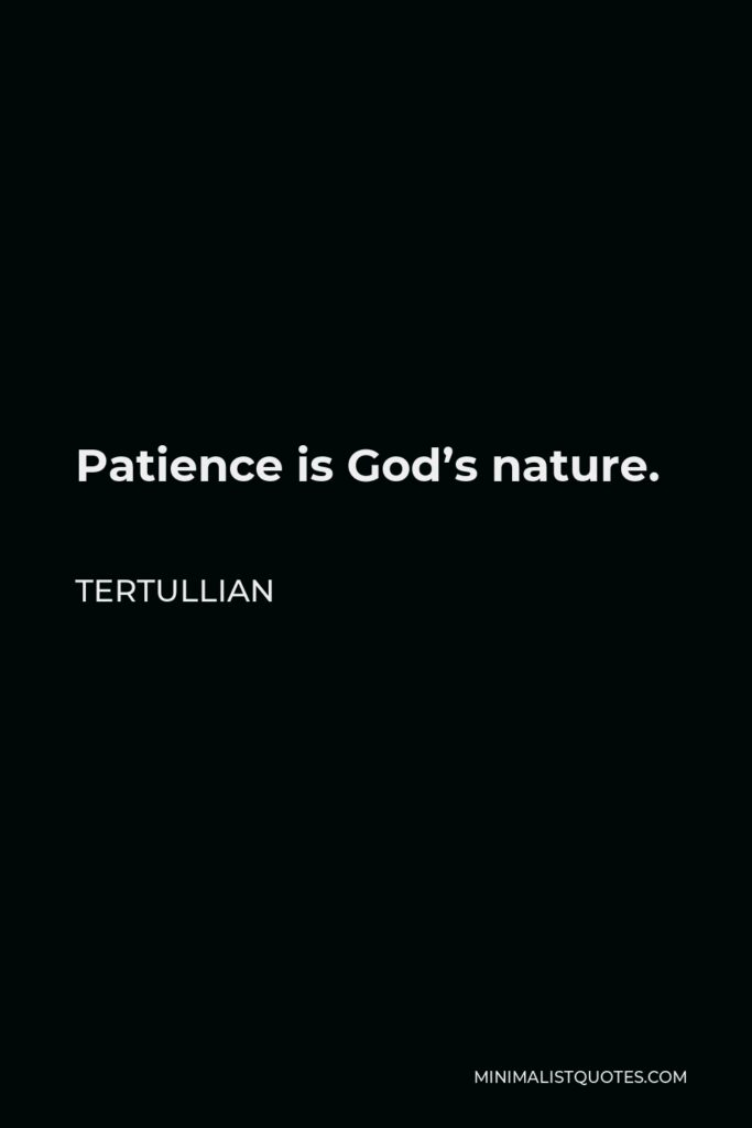 Tertullian Quote - Patience is God's nature.