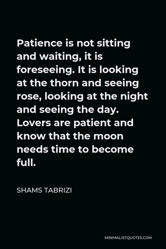 Shams Tabrizi Quote - Patience is not sitting and waiting, it is foreseeing. It is looking at the thorn and seeing rose, looking at the night and seeing the day. Lovers are patient and know that the moon needs time to become full.