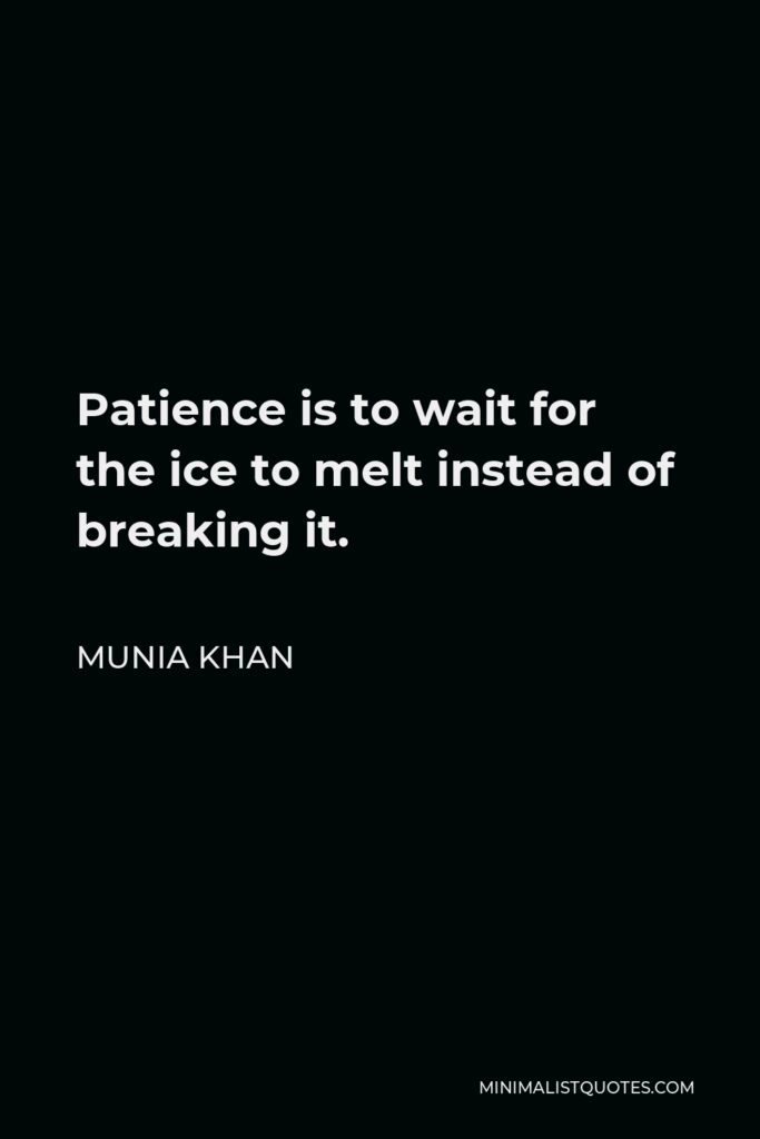 Munia Khan Quote - Patience is to wait for the ice to melt instead of breaking it.