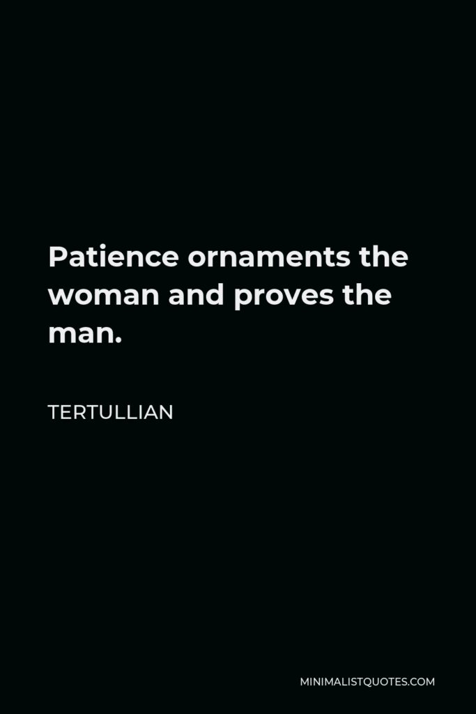 Tertullian Quote - Patience ornaments the woman and proves the man.