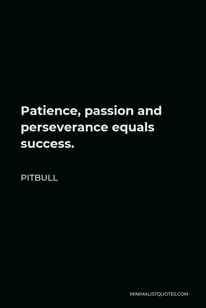 Pitbull Quote - Patience, passion and perseverance equals success.