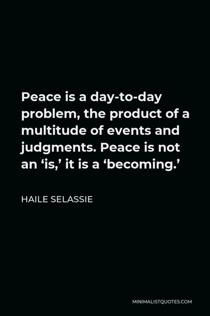 Haile Selassie Quote - Peace is a day-to-day problem, the product of a multitude of events and judgments. Peace is not an 'is,' it is a 'becoming.'