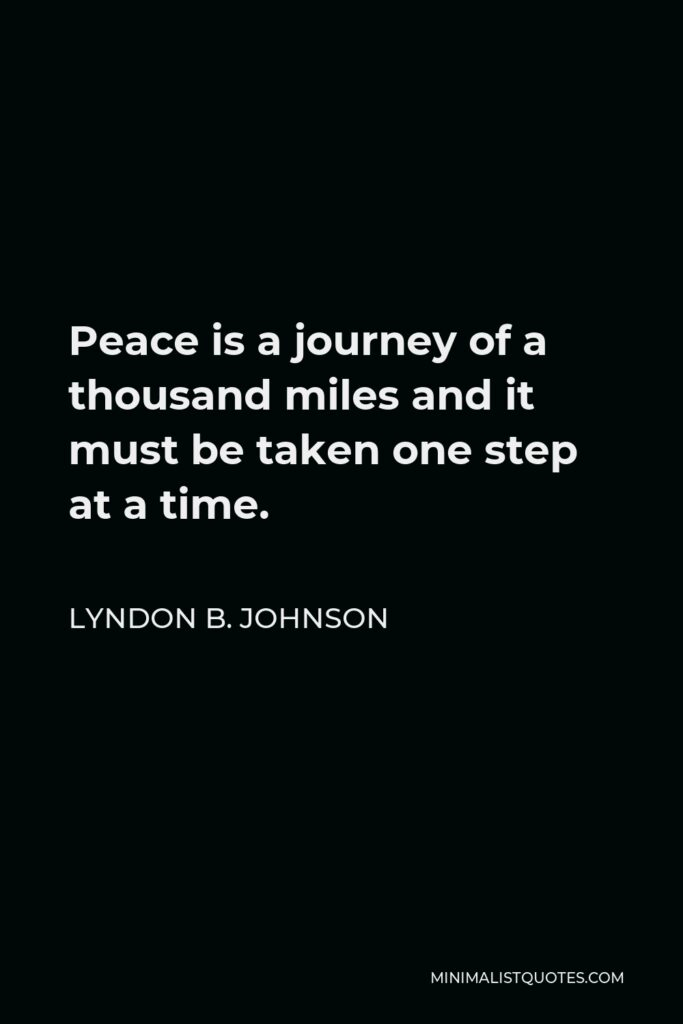 Lyndon B. Johnson Quote - Peace is a journey of a thousand miles and it must be taken one step at a time.