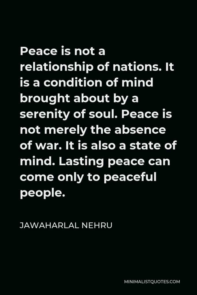 Jawaharlal Nehru Quote - Peace is not a relationship of nations. It is a condition of mind brought about by a serenity of soul. Peace is not merely the absence of war. It is also a state of mind. Lasting peace can come only to peaceful people.