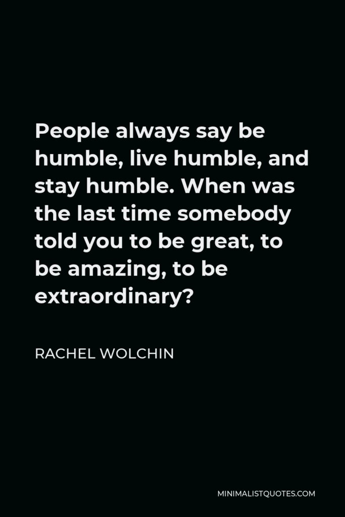 Rachel Wolchin Quote - People always say be humble, live humble, and stay humble. When was the last time somebody told you to be great, to be amazing, to be extraordinary?