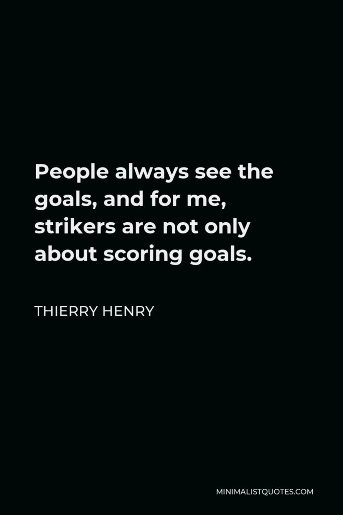 Thierry Henry Quote - People always see the goals, and for me, strikers are not only about scoring goals.