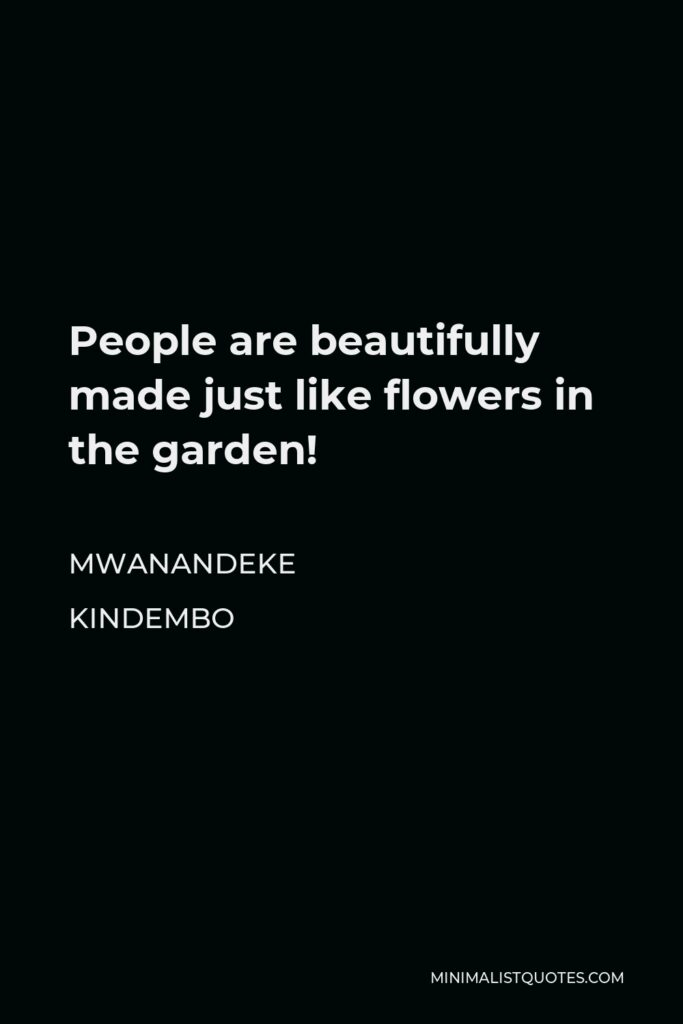 Mwanandeke Kindembo Quote - People are beautifully made just like flowers in the garden!