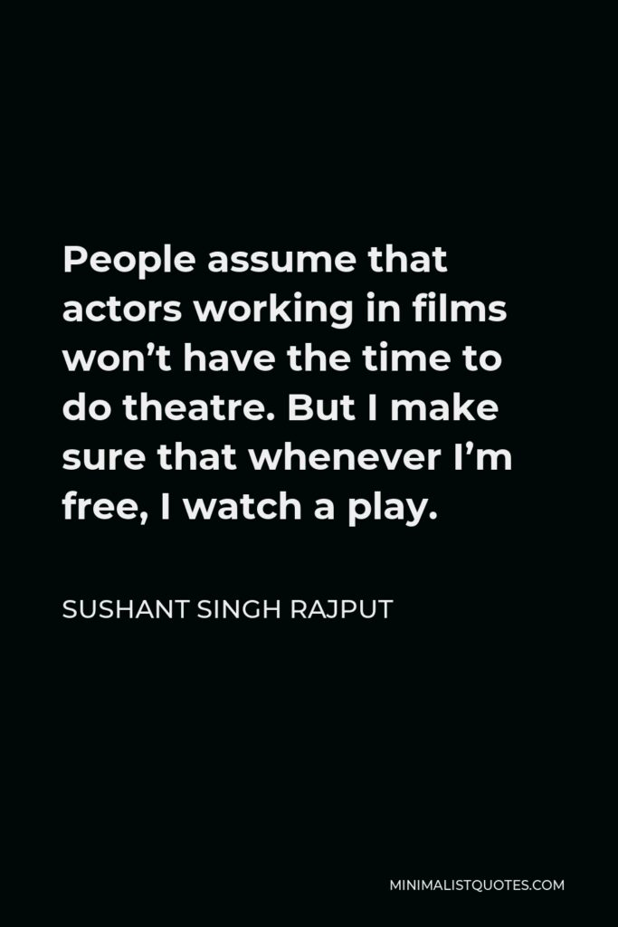 Sushant Singh Rajput Quote - People assume that actors working in films won't have the time to do theatre. But I make sure that whenever I'm free, I watch a play.