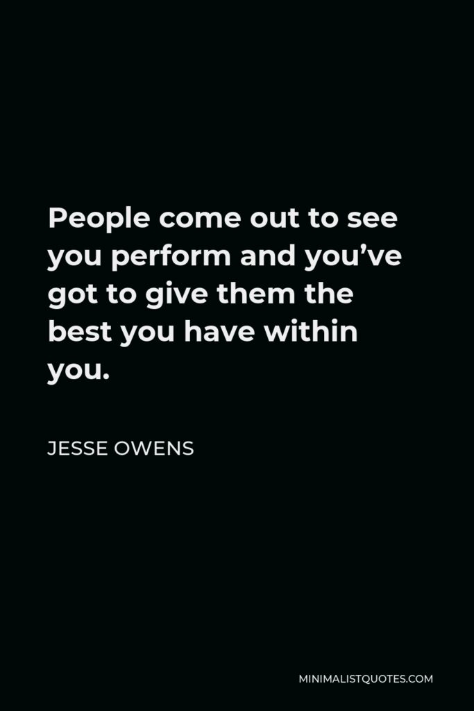 Jesse Owens Quote - People come out to see you perform and you've got to give them the best you have within you.