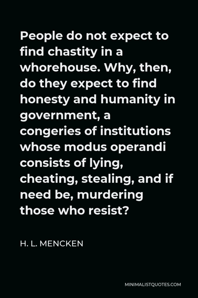 H. L. Mencken Quote - People do not expect to find chastity in a whorehouse. Why, then, do they expect to find honesty and humanity in government, a congeries of institutions whose modus operandi consists of lying, cheating, stealing, and if need be, murdering those who resist?