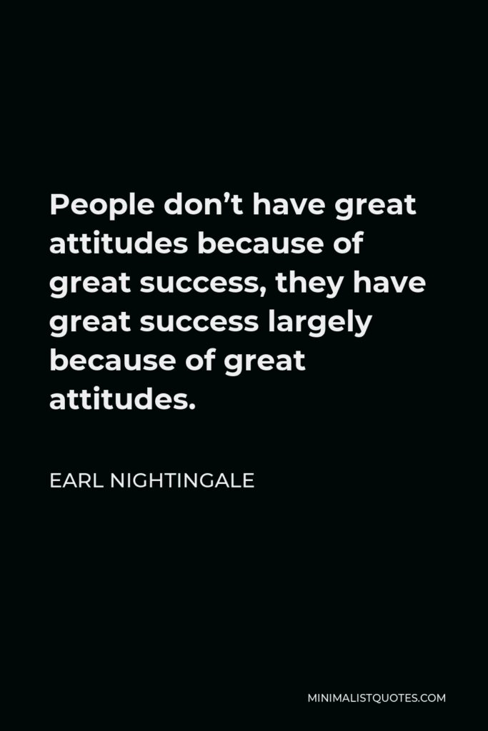 Earl Nightingale Quote - People don't have great attitudes because of great success, they have great success largely because of great attitudes.