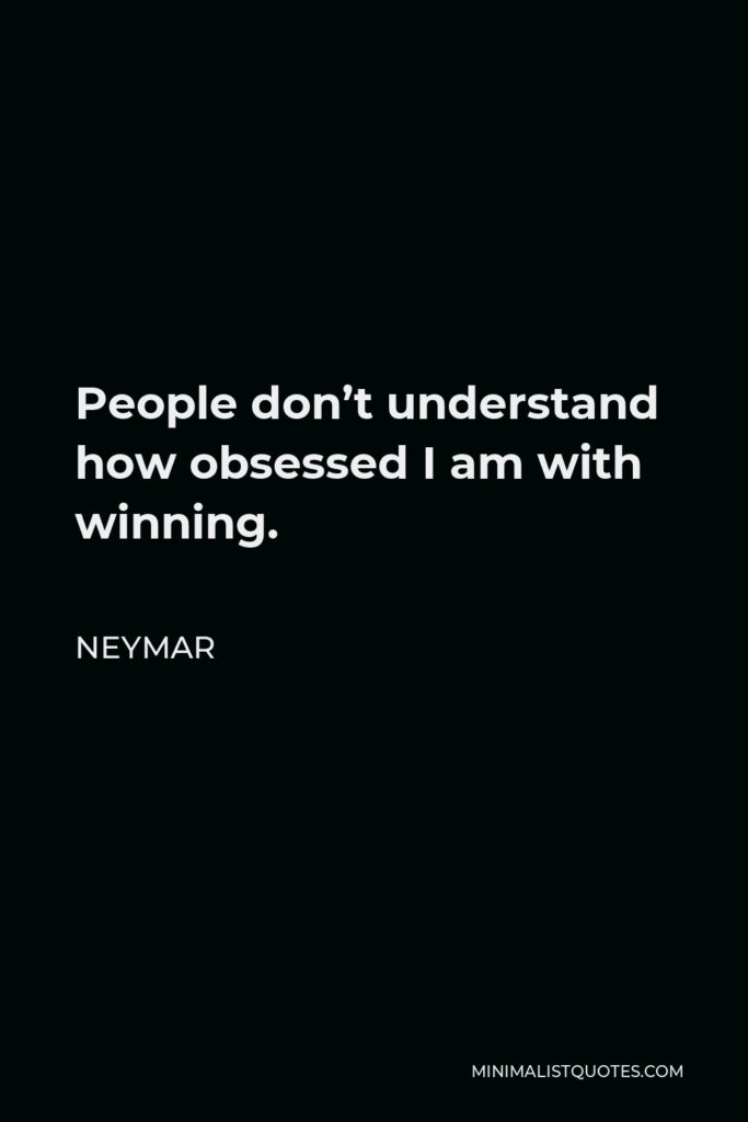 Neymar Quote - People don't understand how obsessed I am with winning.