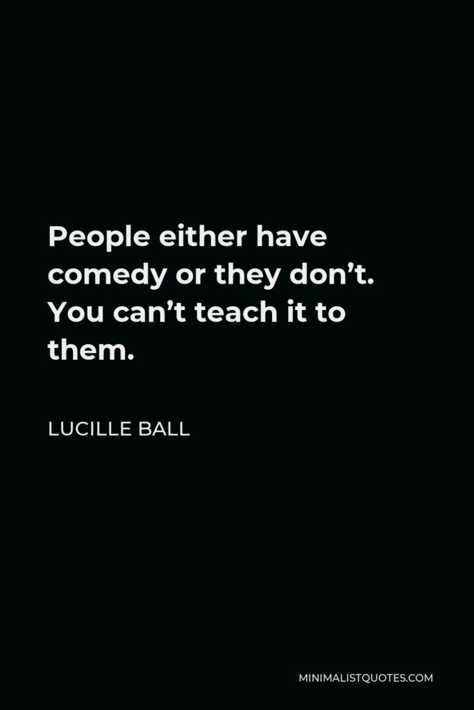 Lucille Ball Quote - People either have comedy or they don't. You can't teach it to them.