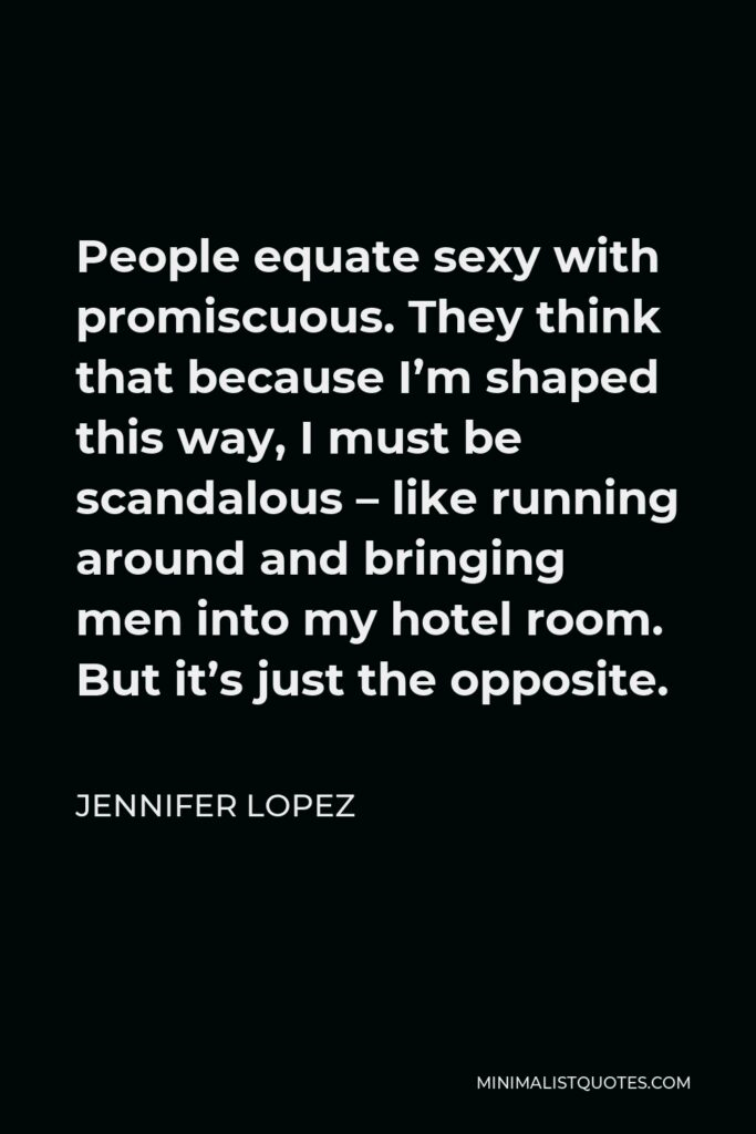 Jennifer Lopez Quote - People equate sexy with promiscuous. They think that because I'm shaped this way, I must be scandalous – like running around and bringing men into my hotel room. But it's just the opposite.