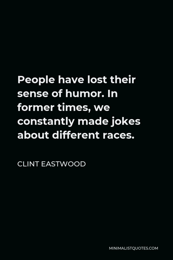 Clint Eastwood Quote - People have lost their sense of humor. In former times, we constantly made jokes about different races.