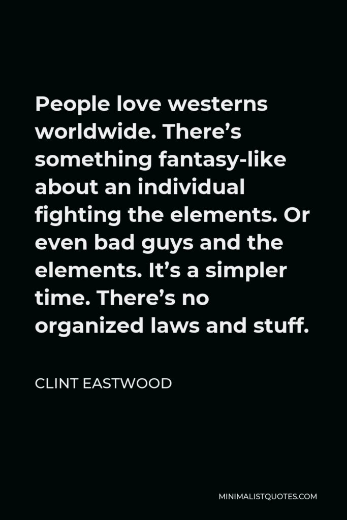 Clint Eastwood Quote - People love westerns worldwide. There's something fantasy-like about an individual fighting the elements. Or even bad guys and the elements. It's a simpler time. There's no organized laws and stuff.