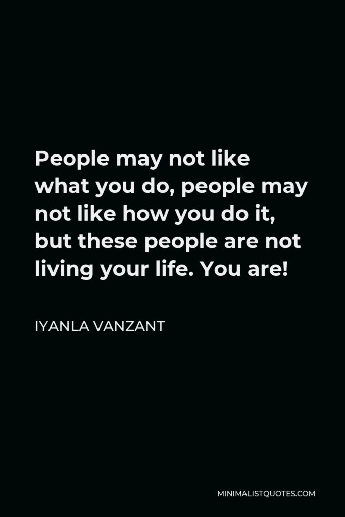 Iyanla Vanzant Quote - People may not like what you do, people may not like how you do it, but these people are not living your life. You are!