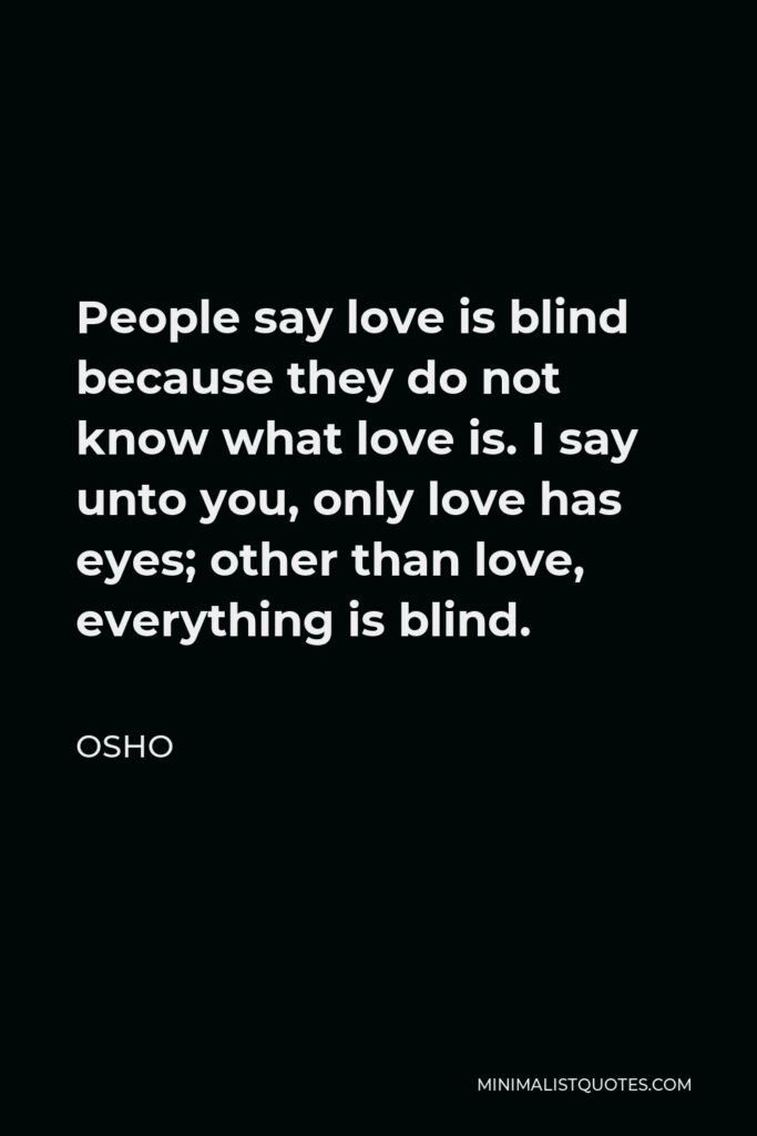 Rajneesh Quote - People say love is blind because they do not know what love is. I say unto you, only love has eyes; other than love, everything is blind.