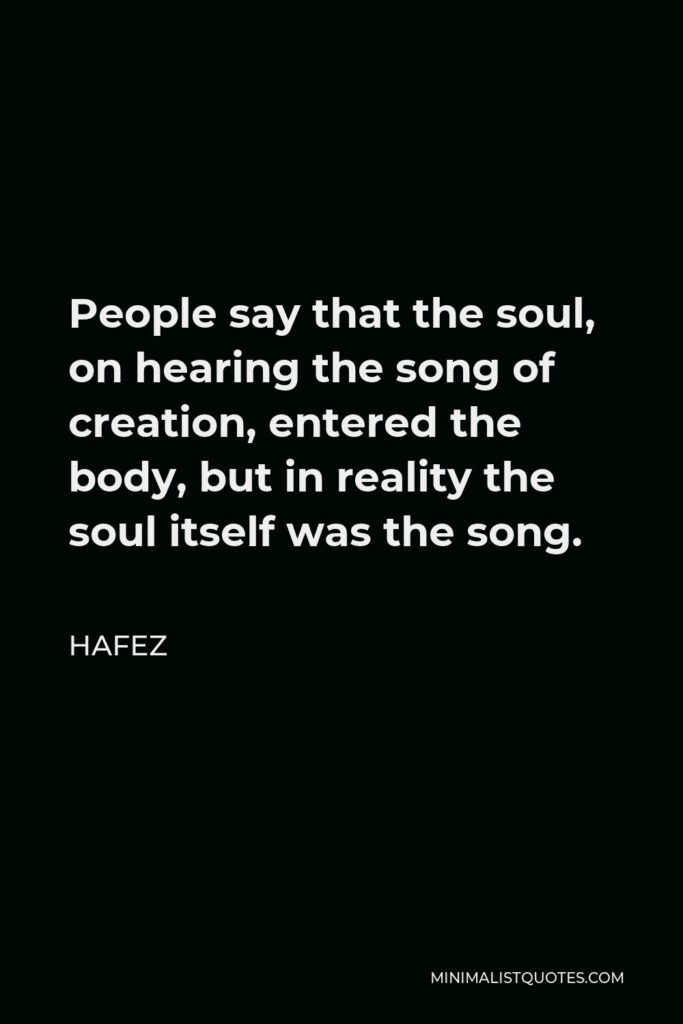 Hafez Quote - People say that the soul, on hearing the song of creation, entered the body, but in reality the soul itself was the song.