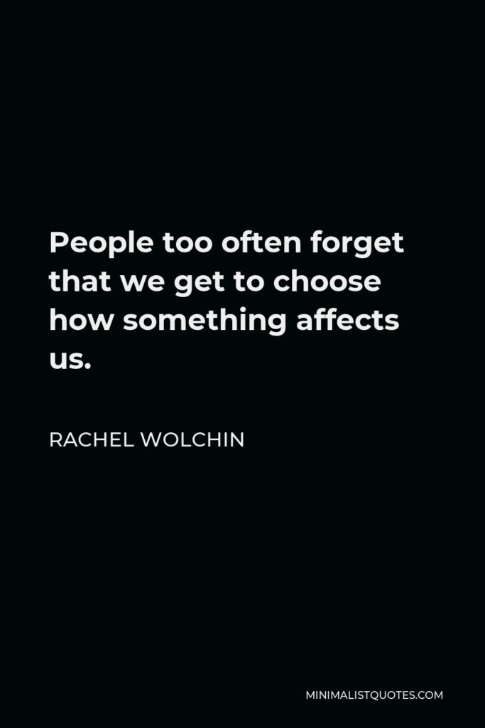 Rachel Wolchin Quote - People too often forget that we get to choose how something affects us.